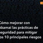 Cómo mejorar con Akamai las prácticas de seguridad para mitigar los 10 principales riesgos