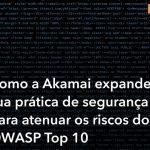 Como a Akamai expande sua prática de segurangça para atenuar os riscos do OWASP Top 10